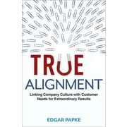 True Alignment: Linking Company Culture with Customer Needs for Extraordinary Result