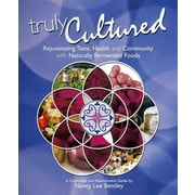 Truly Cultured: Rejuvenating Taste, Health and Community with Naturally Fermented Foods