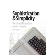Sophistication & Simplicity: The Life and Times of the Apple II Computer