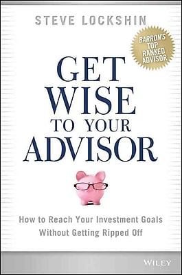 Get Wise to Your Advisor: How to Reach Your Investment Goals Without Getting Ripped Off