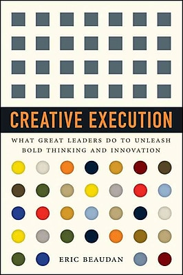 Creative Execution: What Great Leaders Do to Unleash Bold Thinking and Innovation