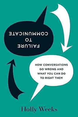 Failure to Communicate: How Conversations Go Wrong and What You Can Do to Right Them
