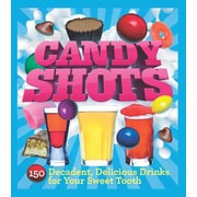 Candy Shots: 150 Decadent, Delicious Drinks for Your Sweet Tooth