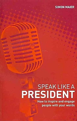 Speak Like a President: How to Inspire and Engage People with Your Words
