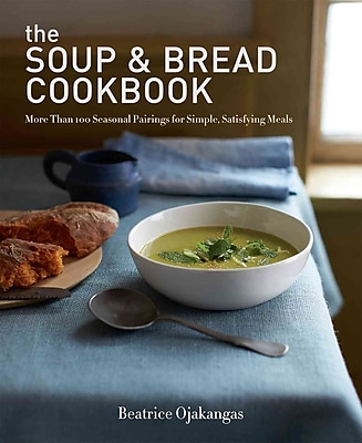 The Soup & Bread Cookbook: More Than 100 Seasonal Pairings for Simple, Satisfying Meal