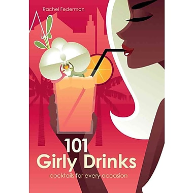 101 Girly Drinks: Cocktails for Every Occasion