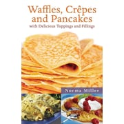 Waffles, Crepes, and Pancakes: With Delicious Toppings and Fillings