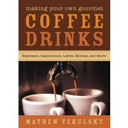 Making Your Own Gourmet Coffee Drinks: Espressos, Cappuccinos, Lattes, Mochas, and More