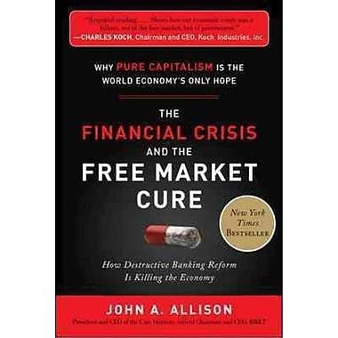 The Financial Crisis and the Free Market Cure John A. Allison Hardcover