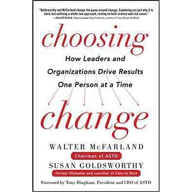 Choosing Change Walter McFarland, Susan Goldsworthy How Leaders and Organizations Drive Results One Person at a Time Hardcover