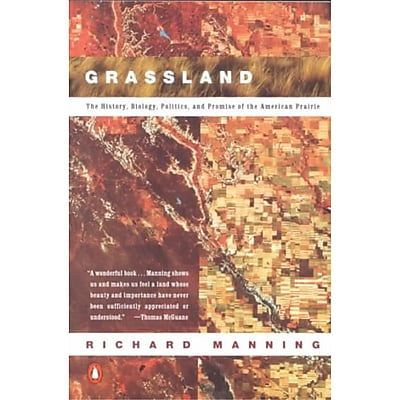 Grassland: The History, Biology, Politics and Promise of the American Prairie Richard Manning