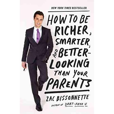 How to Be Richer, Smarter, and Better-Looking Than Your Parents Zac Bissonnette Paperback