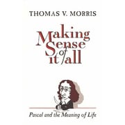 Making Sense of It All: Pascal and the Meaning of Life Thomas V. Morris Paperback