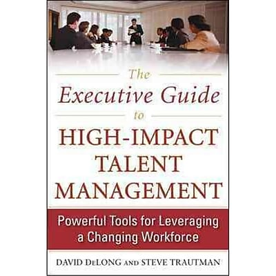 The Executive Guide to High-Impact Talent Management David DeLong , Steve Trautman Hardcover