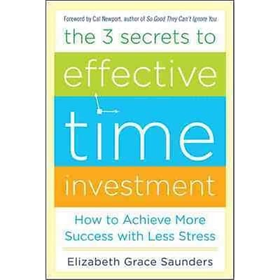 The 3 Secrets To Effective Time Investment Elizabeth Grace Saunders Hardcover