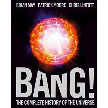 Bang!: The Complete History of the Universe Brian May, Patrick Moore, Chris Lintott Hardcover