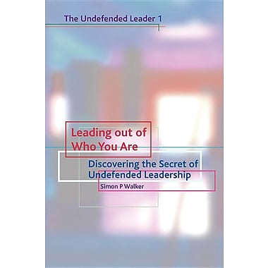 Leading out of Who You Are: Discovering the Secret of Undefended Leadershi