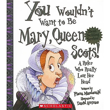 You Wouldn't Want to Be Mary, Queen of Scots!: A Ruler Who Really Lost Her Head