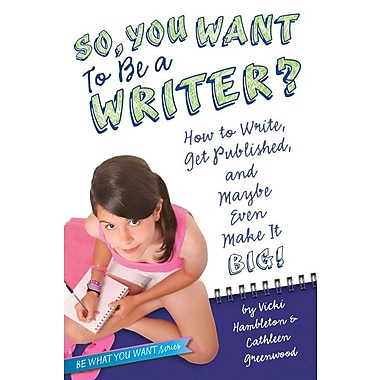 So, You Want to Be a Writer?: How to Write, Get Published, and Maybe Even Make It Big!