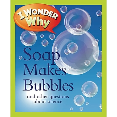 I Wonder Why Soap Makes Bubbles: and Other Questions About Science