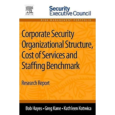 Corporate Security Organizational Structure, Cost of Services and Staffing Benchmark: Research Report