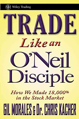 Trade Like an O'Neil Disciple: How We Made Over 18, 000% in the Stock Market (Wiley Trading)