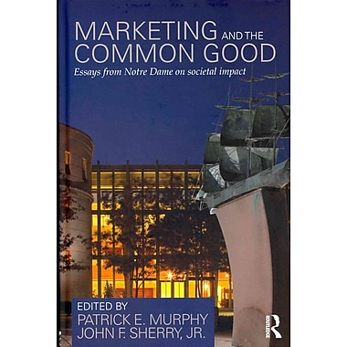 Marketing and the Common Good: Essays from Notre Dame on Societal Impact