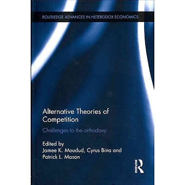 Alternative Theories of Competition: Challenges to the Orthodoxy (Routledge Advances in Heterodox Economics)