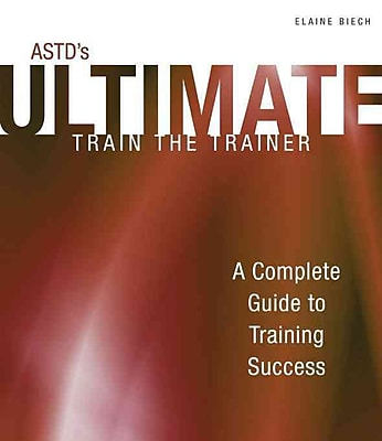 ASTD's Ultimate Train the Trainer: A Complete Guide to Training Success (Astd Ultimate Series)