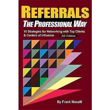 REFERRALS, The Professional Way: 10 Strategies for Networking with Top Clients & Centers of Influence