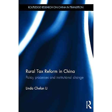 Rural Tax Reform in China: Policy Processes and Institutional Change (Routledge Studies on China in Transition)