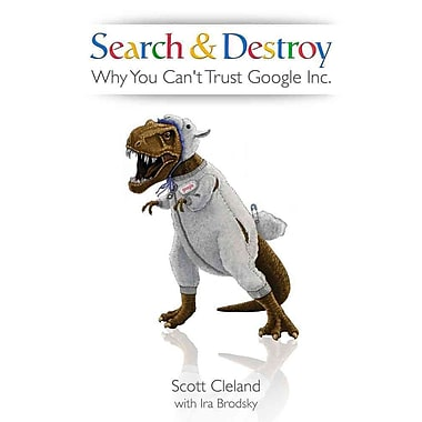 Search & Destroy: Why You Can't Trust Google Inc.