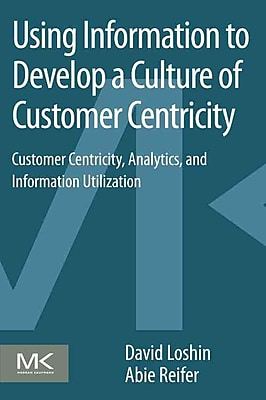 Using Information to Develop a Culture of Customer Centricity: Customer Centricity, Analytics, and Information Utilization