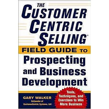 The CustomerCentric Selling® Field Guide to Prospecting and Business Development