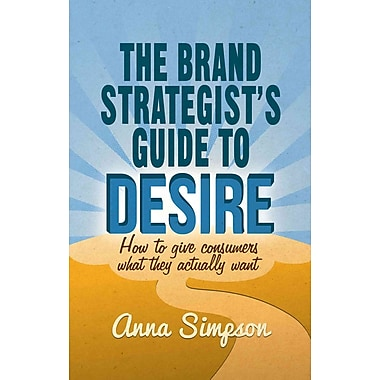 The Brand Strategist's Guide to Desire: How to give consumers what they actually want