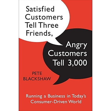 Satisfied Customers Tell Three Friends, Angry Customers Tell 3, 000: Running a Business in Today's Consumer-Driven World