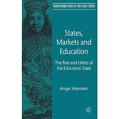 States, Markets and Education: The Rise and Limits of the Education State (Transformations of the State)