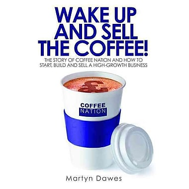 Wake Up and Sell the Coffee!: The story of Coffee Nation and how to start, build and sell a high-growth business