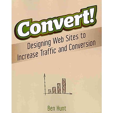 Convert!: Designing Web Sites to Increase Traffic & Conversion