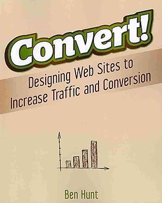 Convert!: Designing Web Sites to Increase Traffic & Conversion