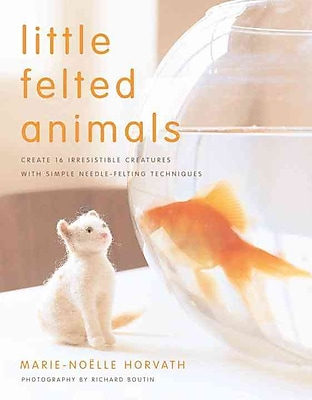 Little Felted Animals: Create 16 Irresistible Creatures with Simple Needle-fe...