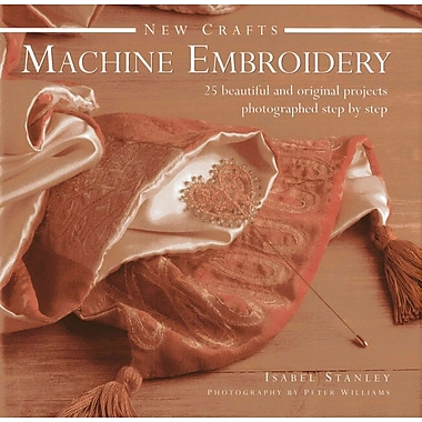 New Crafts: Machine Embroidery: 25 Beautiful And Original Projects Photographed Step By Step