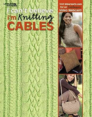 I Can't Believe I'm Knitting Cables (Leisure Arts #4281)
