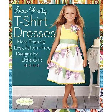 Sew Pretty T-Shirt Dresses: More Than 25 Easy, Pattern-Free Designs for Little Girls (Sweet Seams)