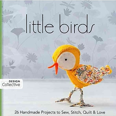 Little Birds: 26 Handmade Projects to Sew, Stitch, Quilt & Love (Design Collective)