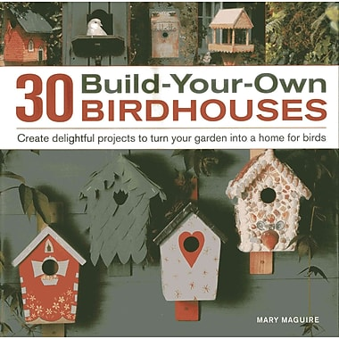 30 Build-Your-Own Birdhouses: Create Delightful Projects to Turn Your Garden Into a Home for Birds