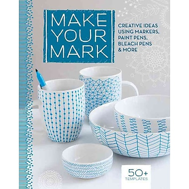Make Your Mark: Creative Ideas Using Markers, Paint Pens, Bleach Pens & More