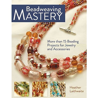 Beadweaving Mastery: More Than 15 Beading Projects for Jewelry and Accessories