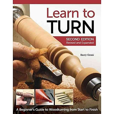 Learn to Turn, 2nd Edition Revised and Expanded: A Beginner's Guide to Woodturning from Start to Finish