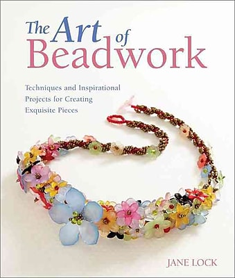 The Art of Beadwork: Techniques and Inspirational Projects for Creating Exquisite Pieces